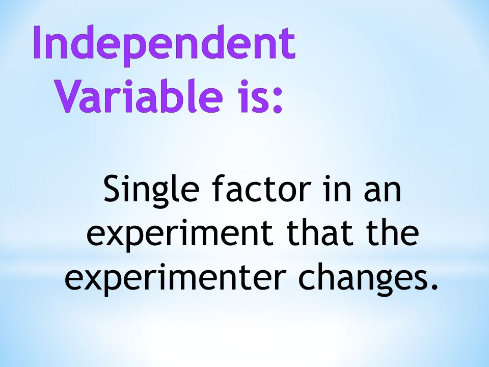 Single factor in an experiment that the experimenter changes.