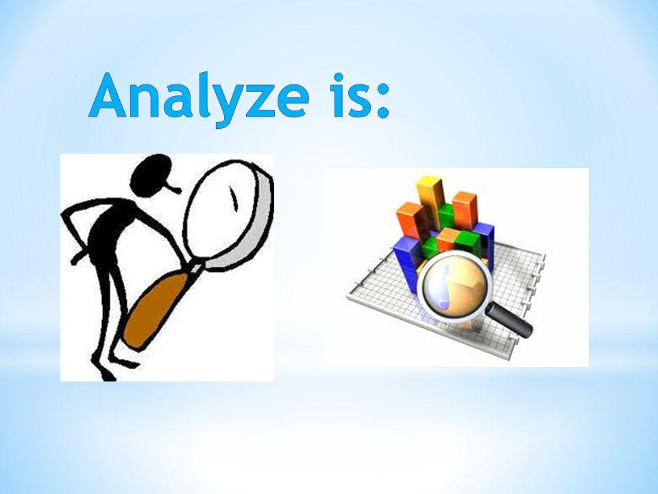Analyze is: