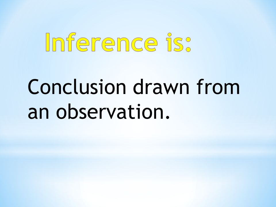 Inference is: Conclusion drawn from an observation.