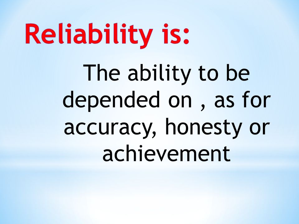 Reliability is: The ability to be depended on , as for accuracy, honesty or achievement
