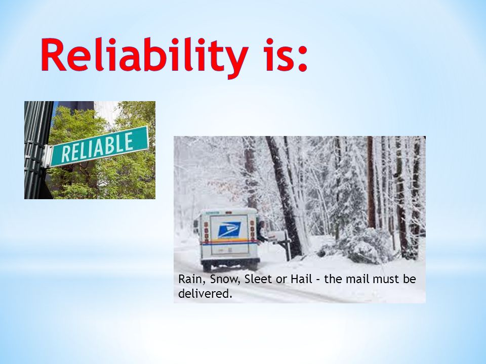 Reliability is: Rain, Snow, Sleet or Hail – the mail must be delivered.
