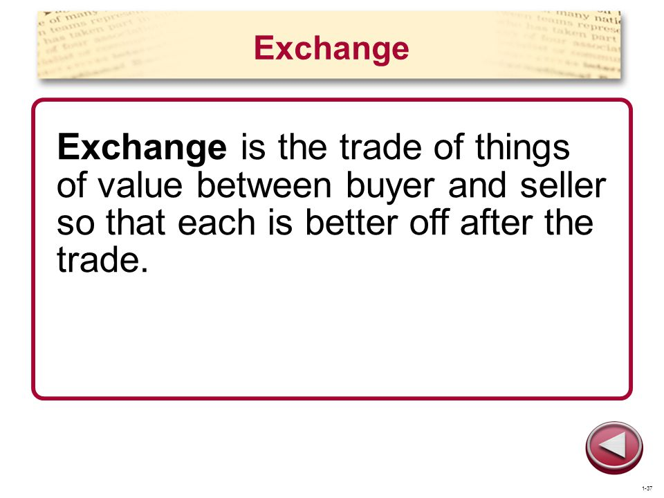 Exchange Exchange is the trade of things of value between buyer and seller so that each is better off after the trade.