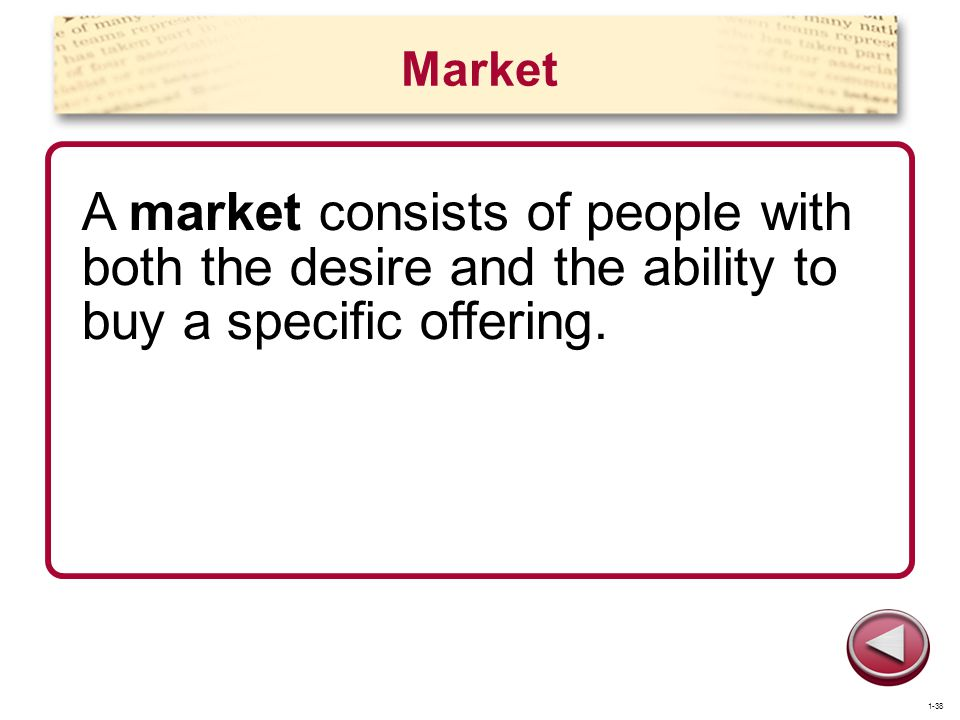 Market A market consists of people with both the desire and the ability to buy a specific offering.