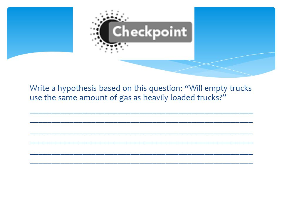 Write a hypothesis based on this question: Will empty trucks use the same amount of gas as heavily loaded trucks ______________________________________________________________________________________________________