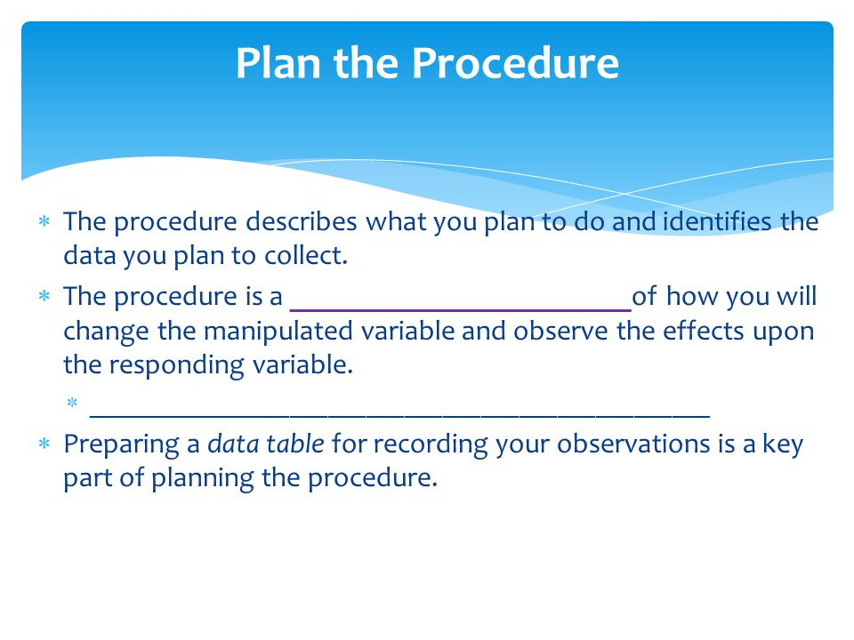 Plan the Procedure The procedure describes what you plan to do and identifies the data you plan to collect.