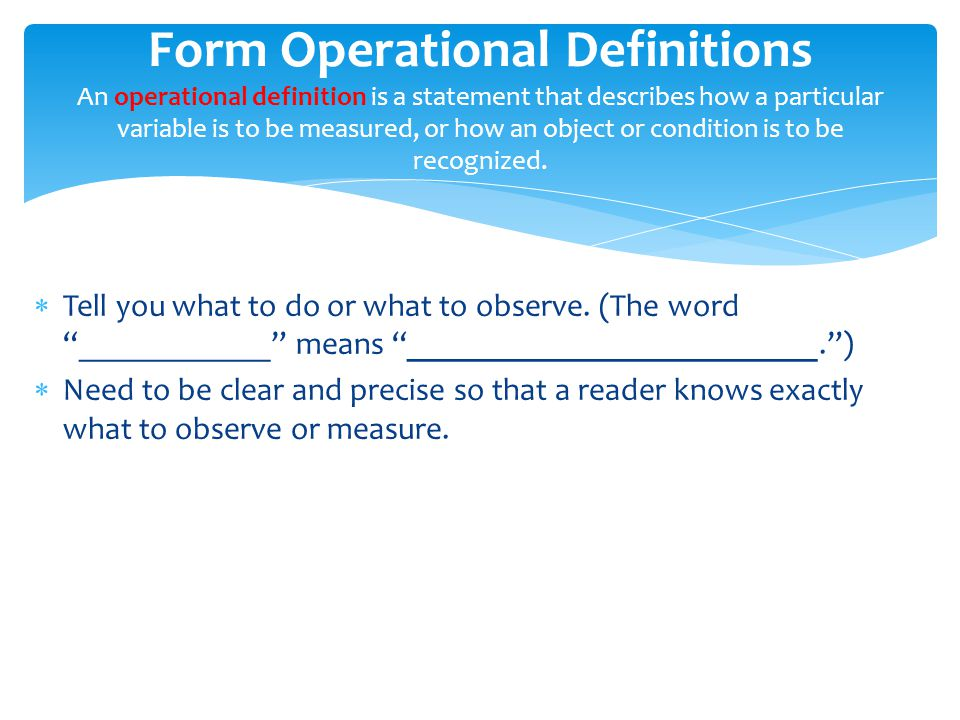 Form Operational Definitions An operational definition is a statement that describes how a particular variable is to be measured, or how an object or condition is to be recognized.