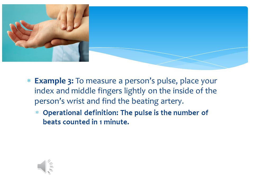 Example 3: To measure a person's pulse, place your index and middle fingers lightly on the inside of the person's wrist and find the beating artery.