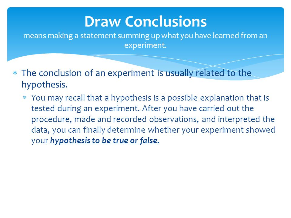 Draw Conclusions means making a statement summing up what you have learned from an experiment.