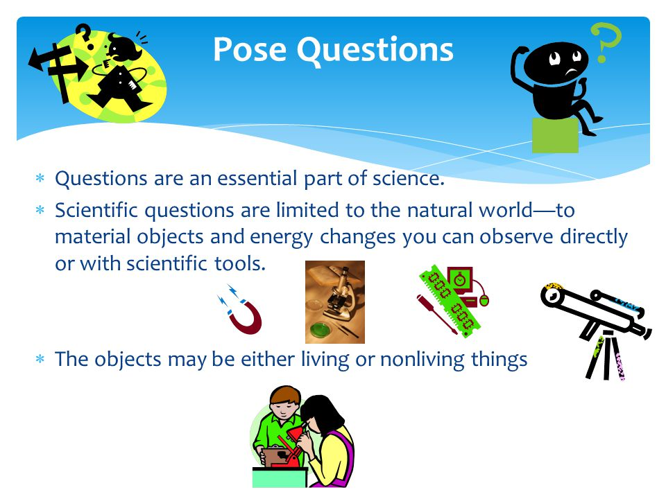 Pose Questions Questions are an essential part of science.