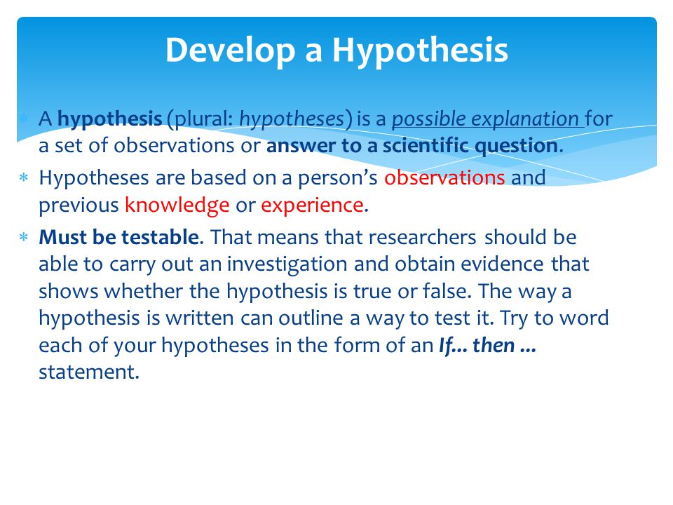 Develop a Hypothesis A hypothesis (plural: hypotheses) is a possible explanation for a set of observations or answer to a scientific question.