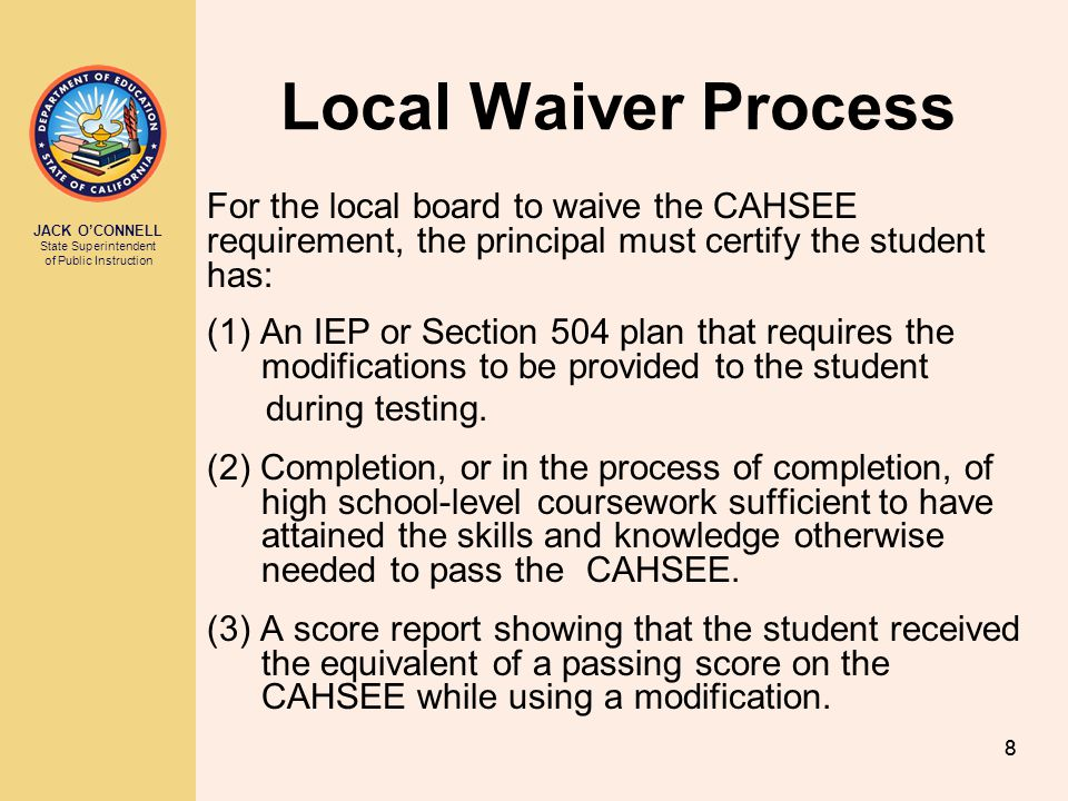 Local Waiver Process For the local board to waive the CAHSEE requirement, the principal must certify the student has: