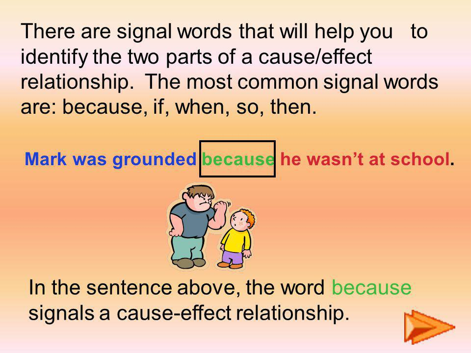 There are signal words that will help you to identify the two parts of a cause/effect relationship. The most common signal words are: because, if, when, so, then.