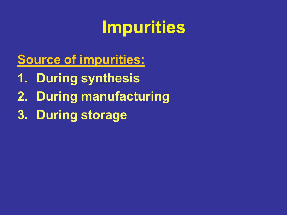 Impurities Source of impurities: During synthesis During manufacturing