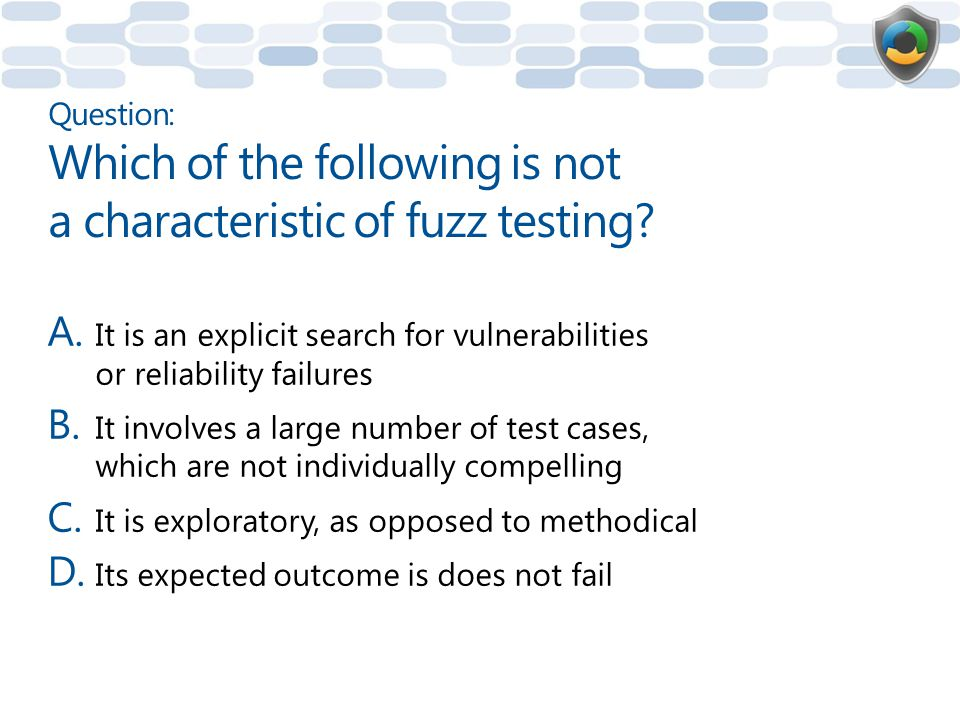 Question: Which of the following is not a characteristic of fuzz testing