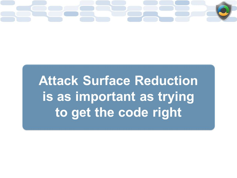 Attack Surface Reduction is as important as trying to get the code right