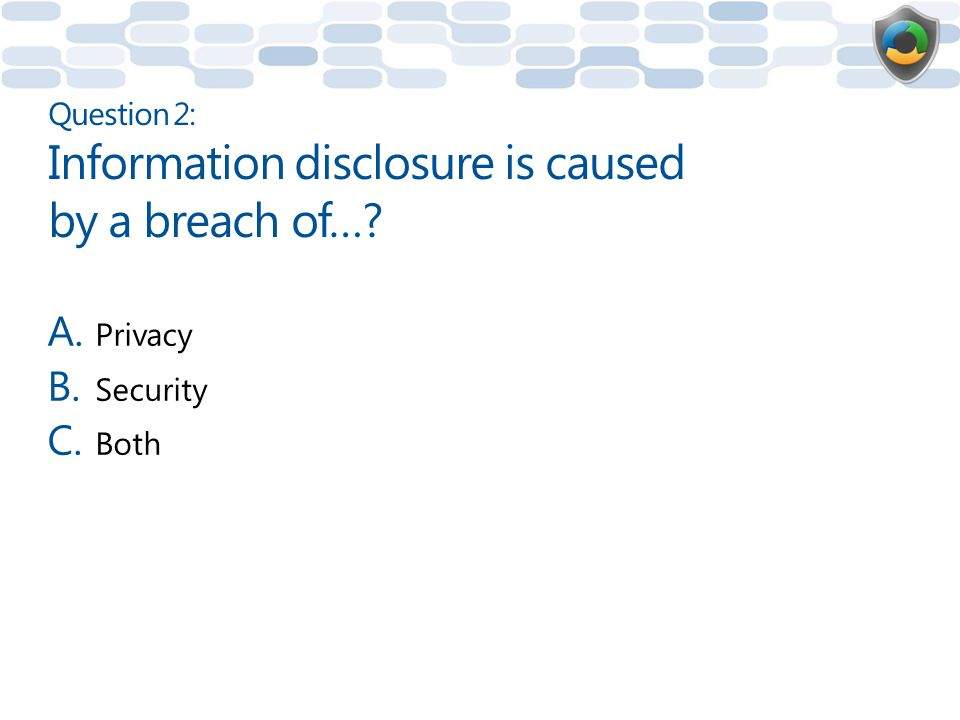 Question 2: Information disclosure is caused by a breach of…
