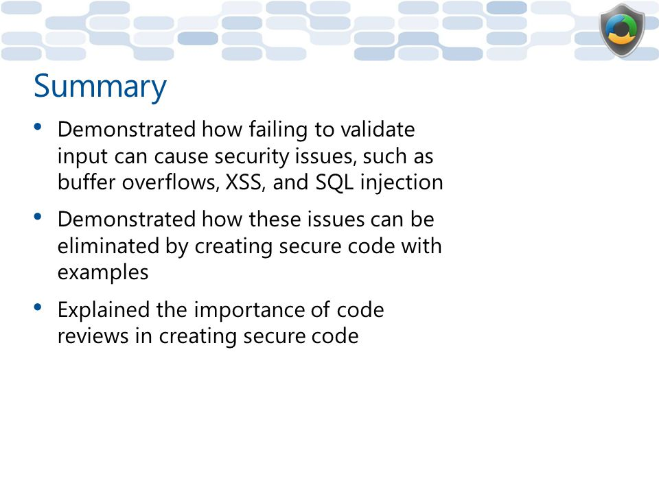 Summary Demonstrated how failing to validate input can cause security issues, such as buffer overflows, XSS, and SQL injection.