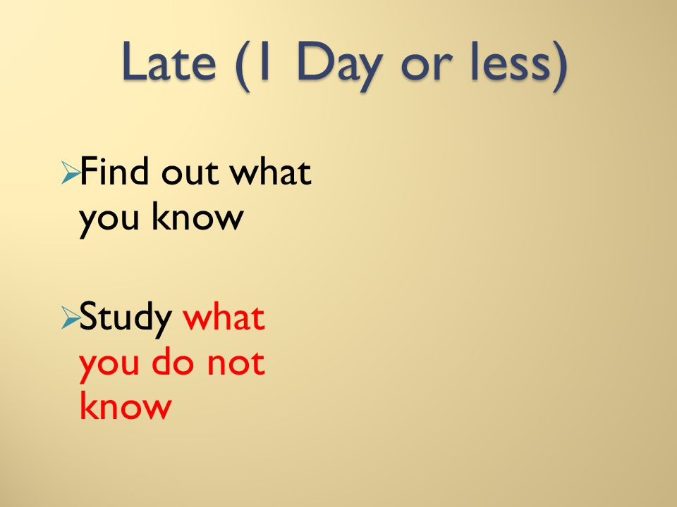 Late (1 Day or less) Find out what you know Study what you do not know