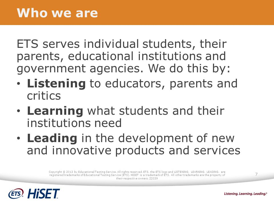 Who we are ETS serves individual students, their parents, educational institutions and government agencies. We do this by: