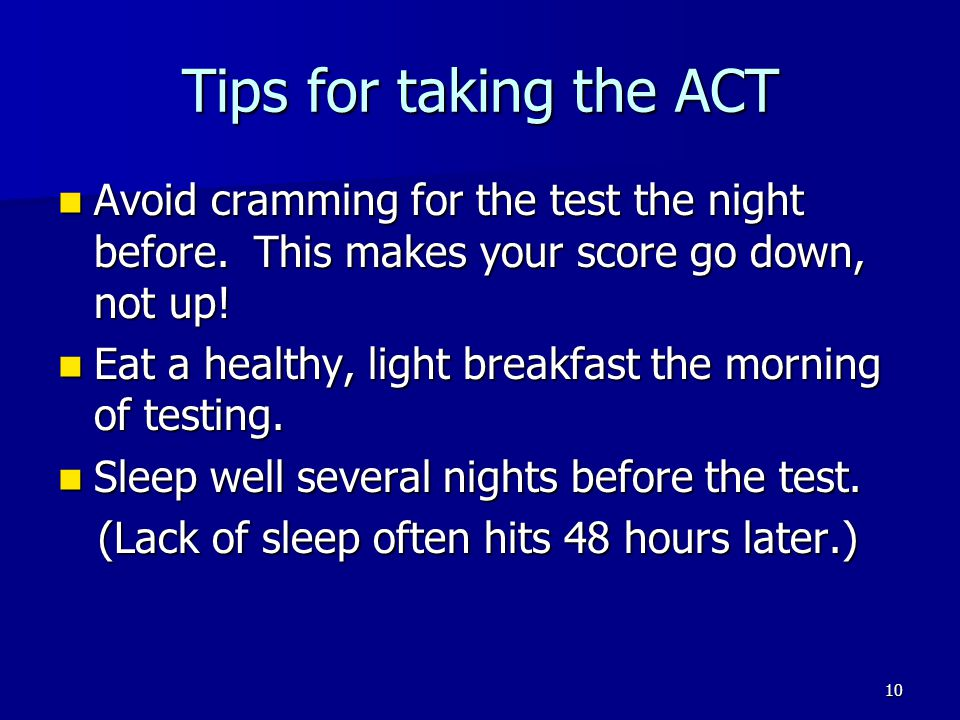 Tips for taking the ACT Avoid cramming for the test the night before. This makes your score go down, not up!