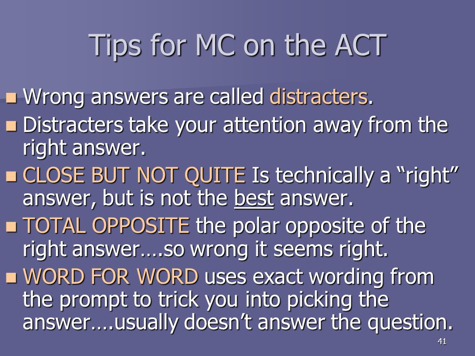 Tips for MC on the ACT Wrong answers are called distracters.