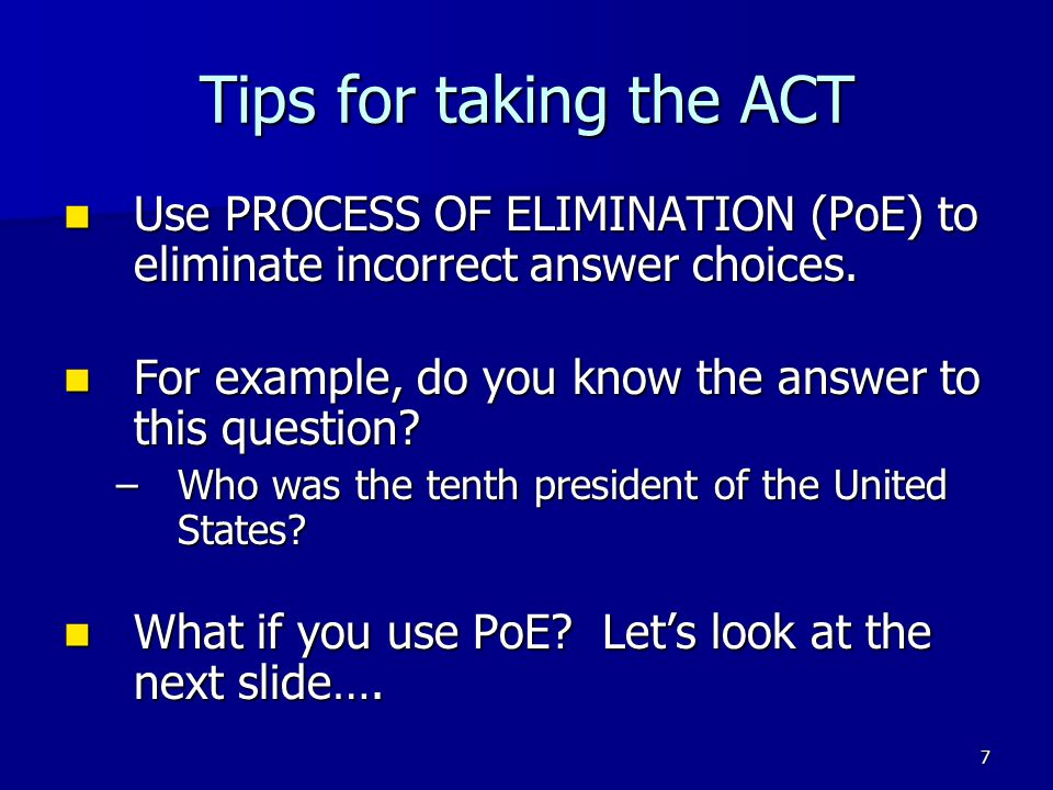 Tips for taking the ACT Use PROCESS OF ELIMINATION (PoE) to eliminate incorrect answer choices.
