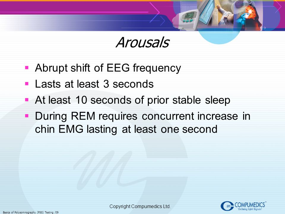 Arousals Abrupt shift of EEG frequency Lasts at least 3 seconds