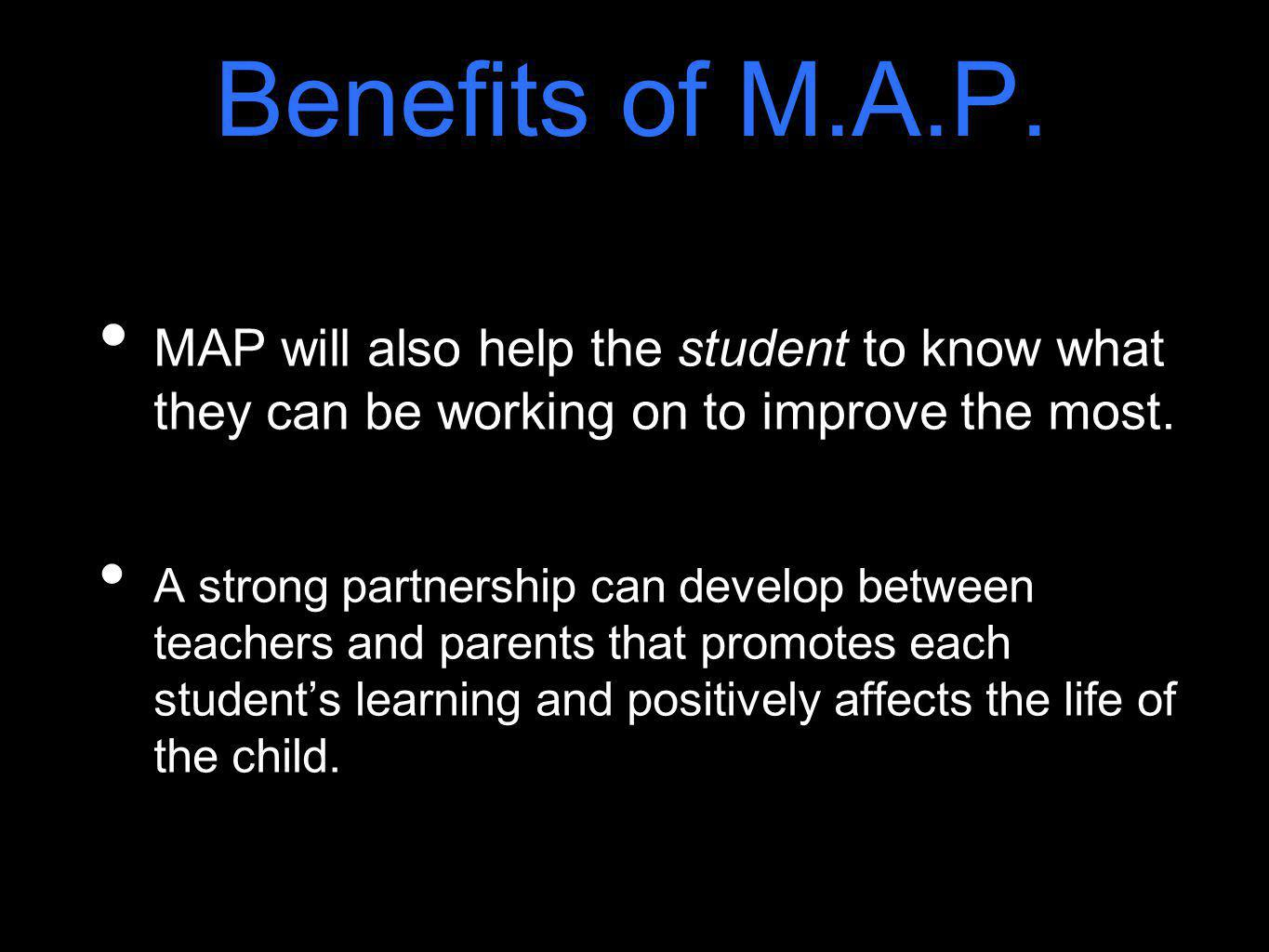 Benefits of M.A.P. MAP will also help the student to know what they can be working on to improve the most.