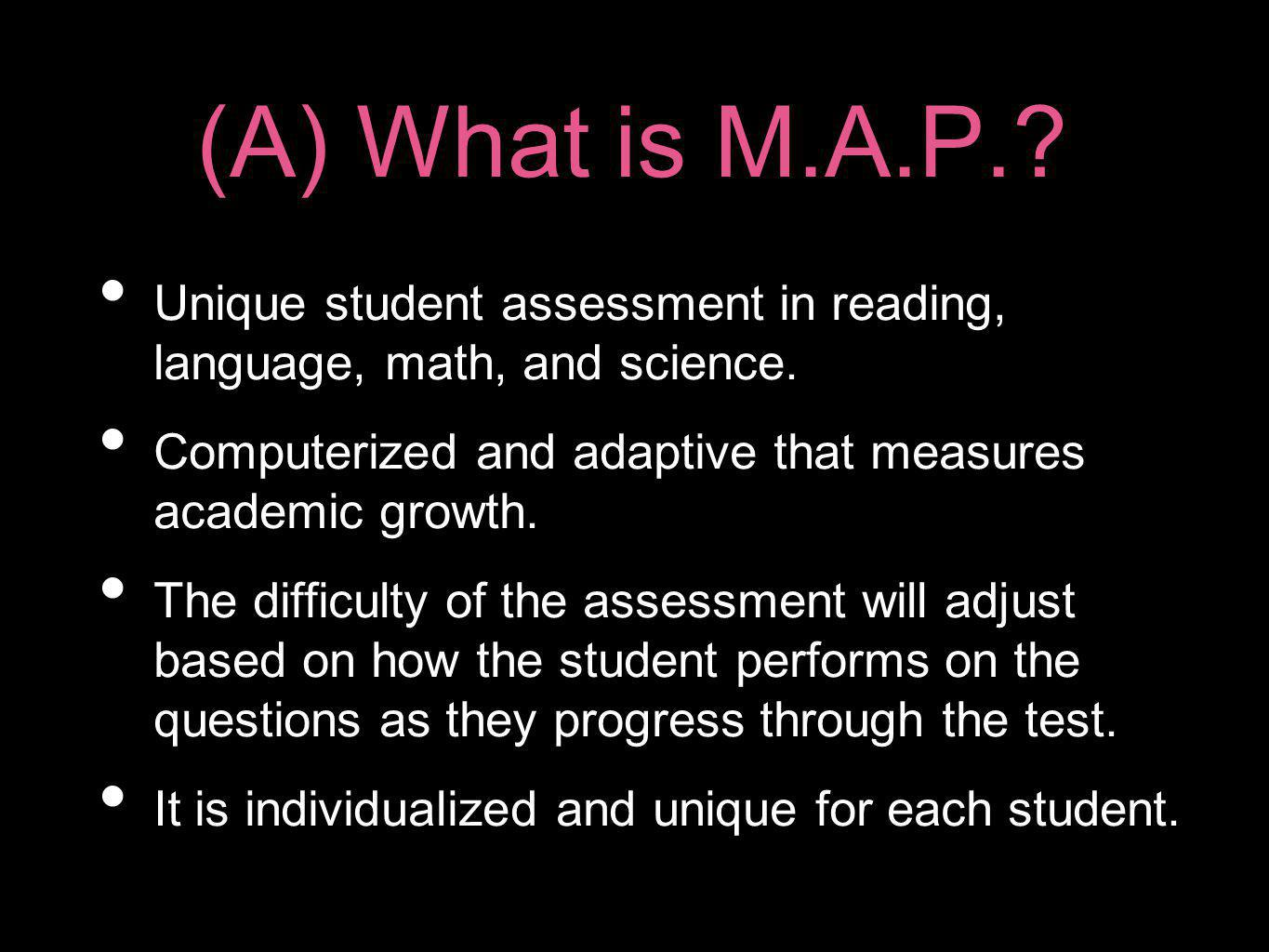 (A) What is M.A.P. Unique student assessment in reading, language, math, and science. Computerized and adaptive that measures academic growth.