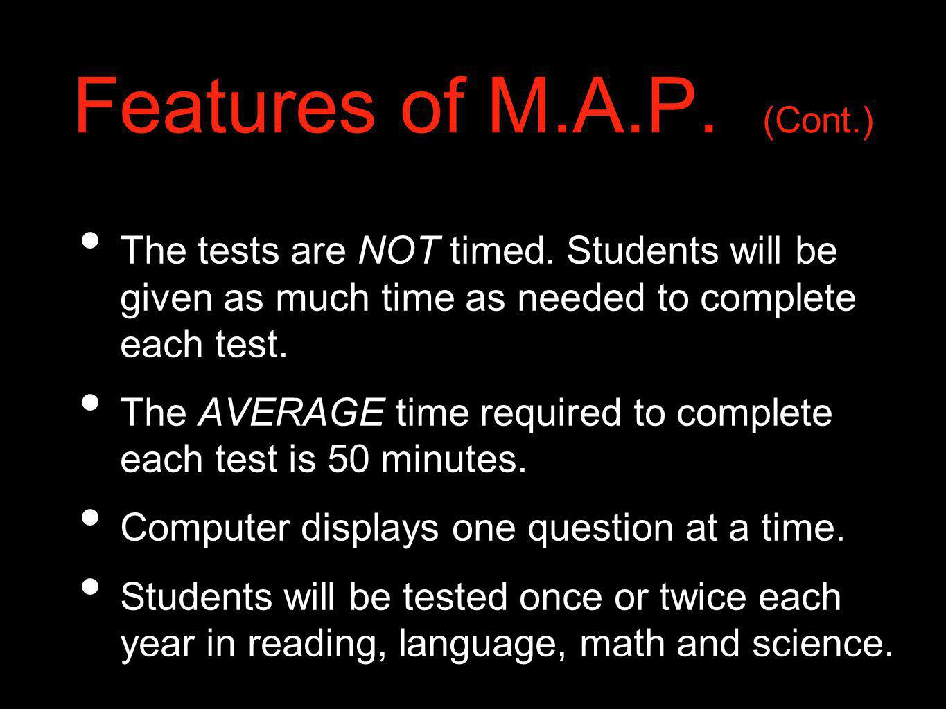 Features of M.A.P. (Cont.) The tests are NOT timed. Students will be given as much time as needed to complete each test.
