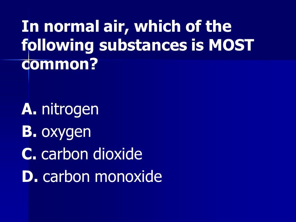 A. nitrogen B. oxygen C. carbon dioxide D. carbon monoxide