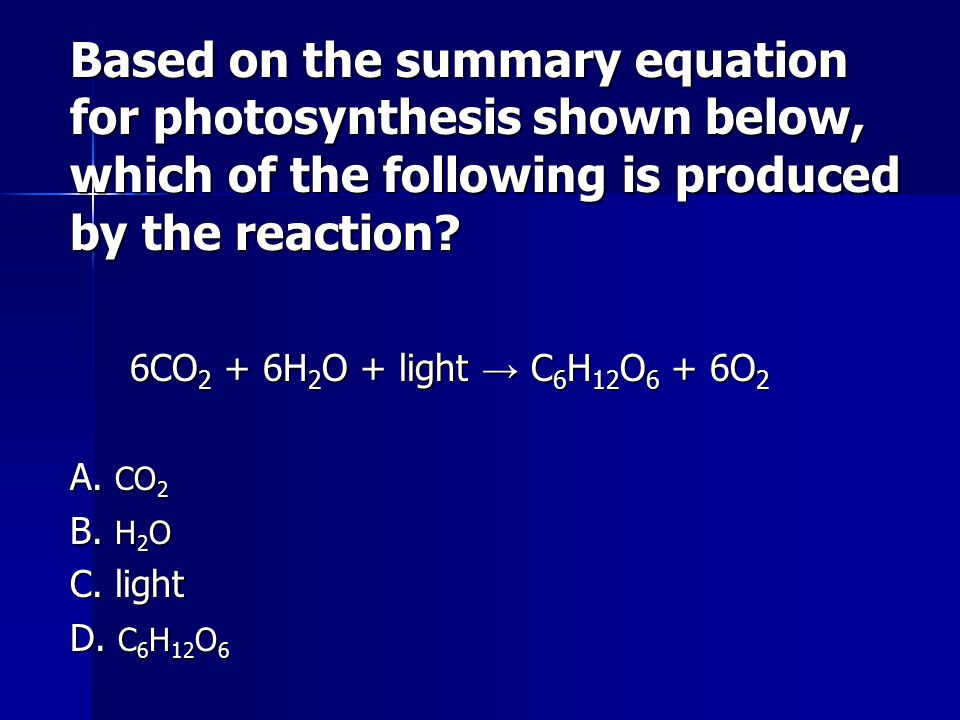 Based on the summary equation for photosynthesis shown below, which of the following is produced by the reaction