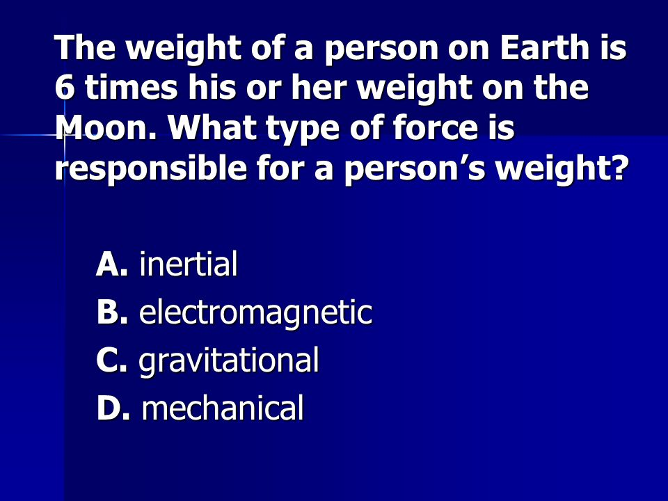 The weight of a person on Earth is 6 times his or her weight on the Moon. What type of force is responsible for a person's weight