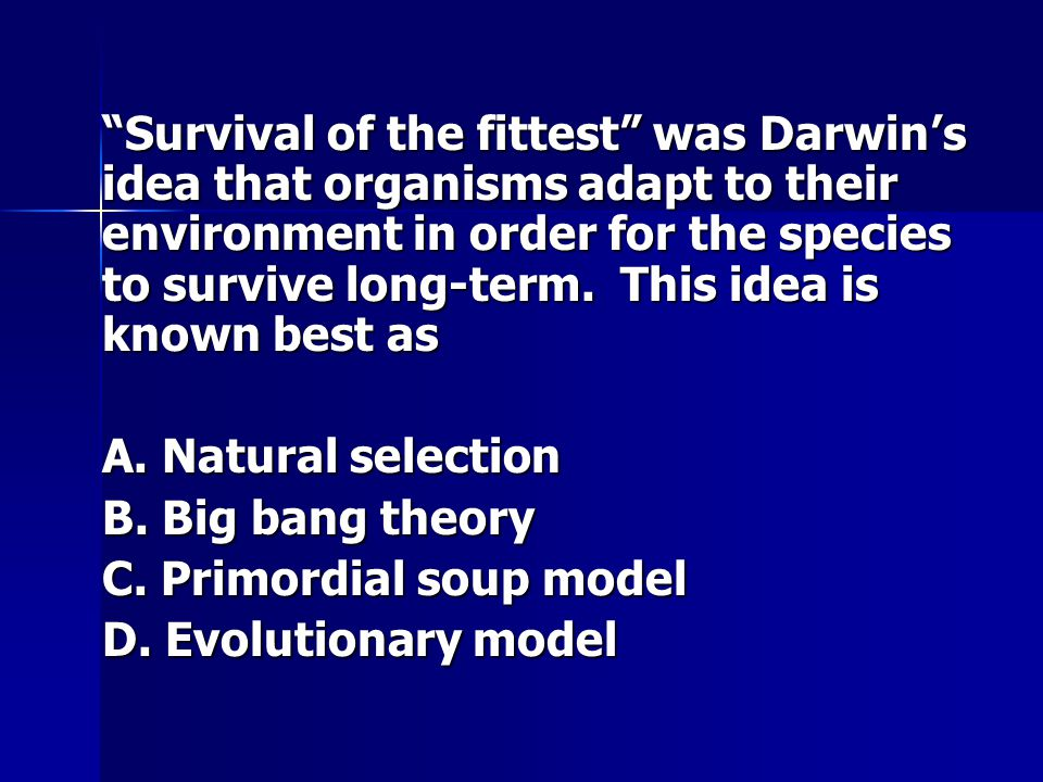 Survival of the fittest was Darwin's idea that organisms adapt to their environment in order for the species to survive long-term. This idea is known best as