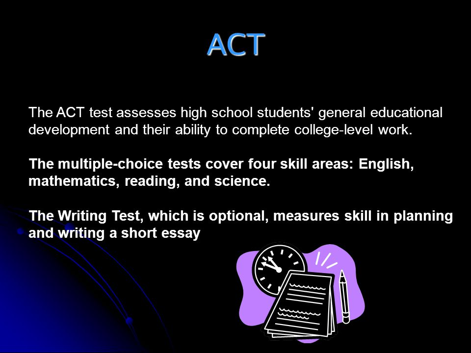 ACT The ACT test assesses high school students general educational development and their ability to complete college-level work.
