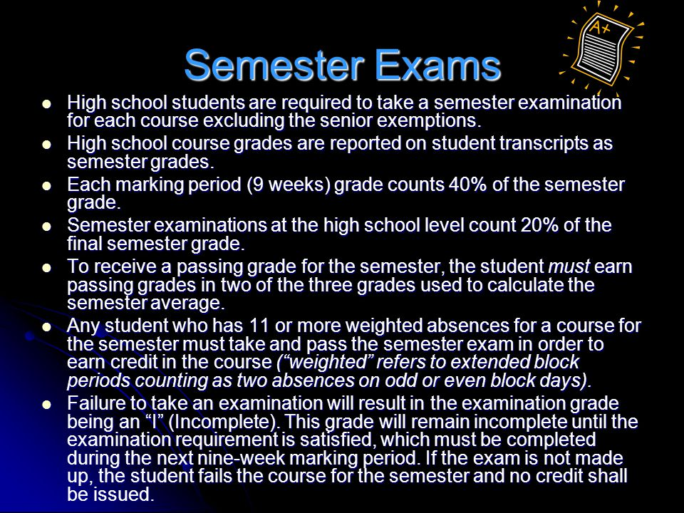 Semester Exams High school students are required to take a semester examination for each course excluding the senior exemptions.