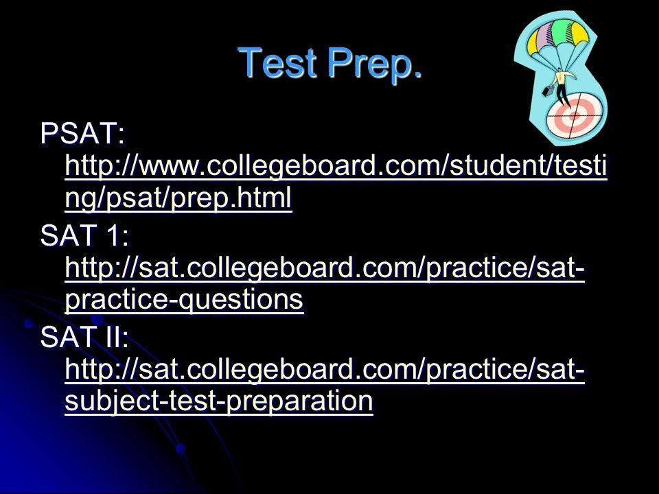 Test Prep. PSAT: http://www.collegeboard.com/student/testing/psat/prep.html. SAT 1: http://sat.collegeboard.com/practice/sat-practice-questions.