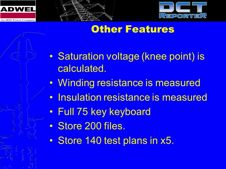 Other Features Saturation voltage (knee point) is calculated. Winding resistance is measured. Insulation resistance is measured.
