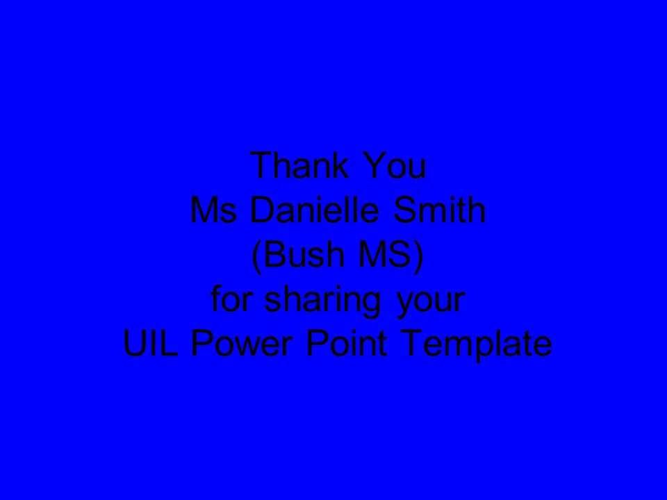 Thank You Ms Danielle Smith (Bush MS) for sharing your UIL Power Point Template