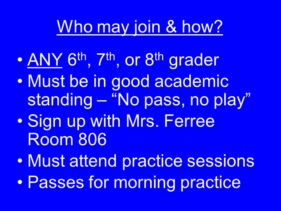 Who may join & how ANY 6th, 7th, or 8th grader. Must be in good academic standing – No pass, no play