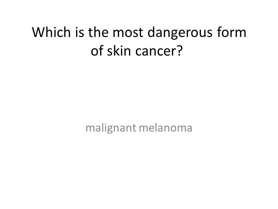 Which is the most dangerous form of skin cancer