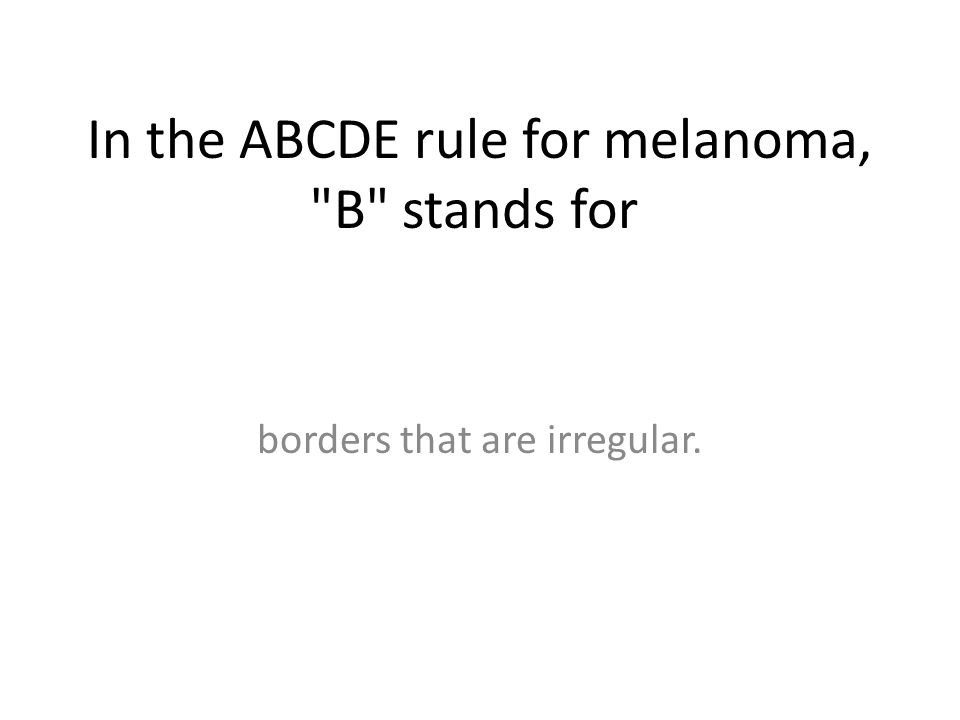 In the ABCDE rule for melanoma, B stands for