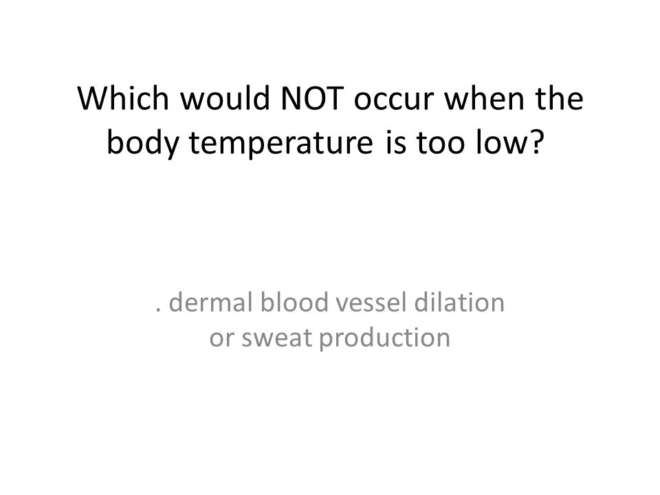 Which would NOT occur when the body temperature is too low