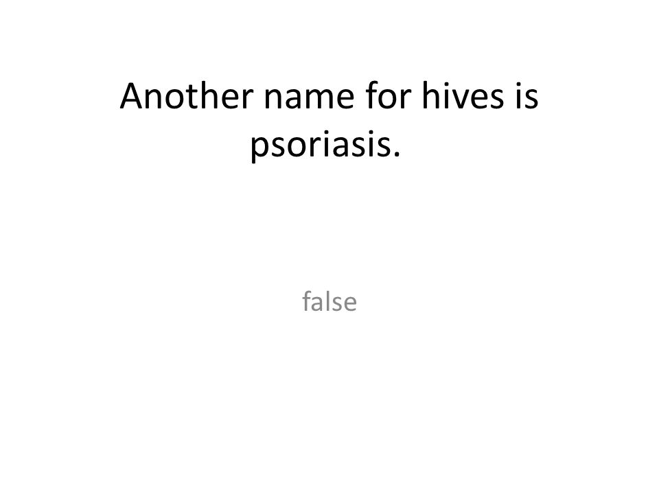 Another name for hives is psoriasis.