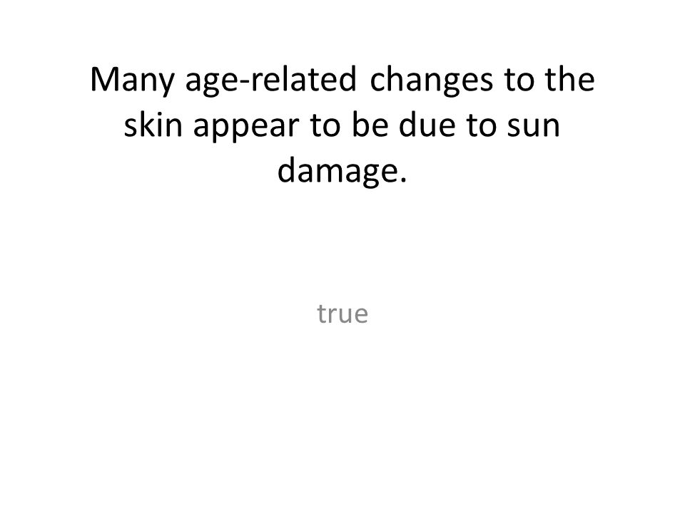 Many age-related changes to the skin appear to be due to sun damage.