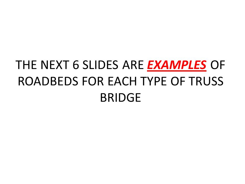 THE NEXT 6 SLIDES ARE EXAMPLES OF ROADBEDS FOR EACH TYPE OF TRUSS BRIDGE