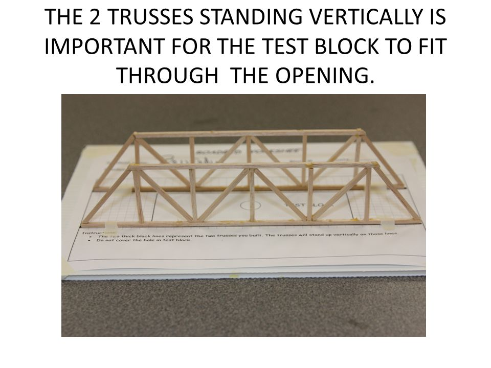 THE 2 TRUSSES STANDING VERTICALLY IS IMPORTANT FOR THE TEST BLOCK TO FIT THROUGH THE OPENING.