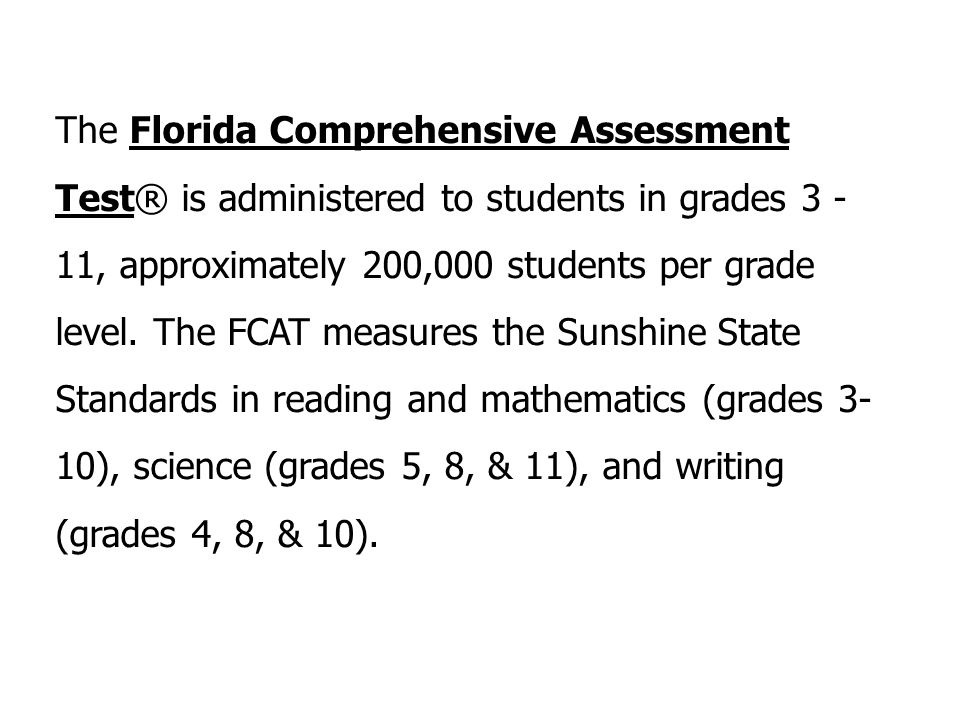 The Florida Comprehensive Assessment Test® is administered to students in grades 3 - 11, approximately 200,000 students per grade level.
