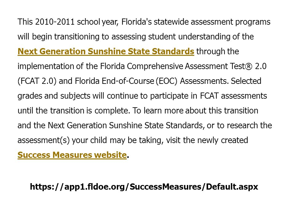 This 2010-2011 school year, Florida s statewide assessment programs will begin transitioning to assessing student understanding of the Next Generation Sunshine State Standards through the implementation of the Florida Comprehensive Assessment Test® 2.0 (FCAT 2.0) and Florida End-of-Course (EOC) Assessments. Selected grades and subjects will continue to participate in FCAT assessments until the transition is complete. To learn more about this transition and the Next Generation Sunshine State Standards, or to research the assessment(s) your child may be taking, visit the newly created Success Measures website.