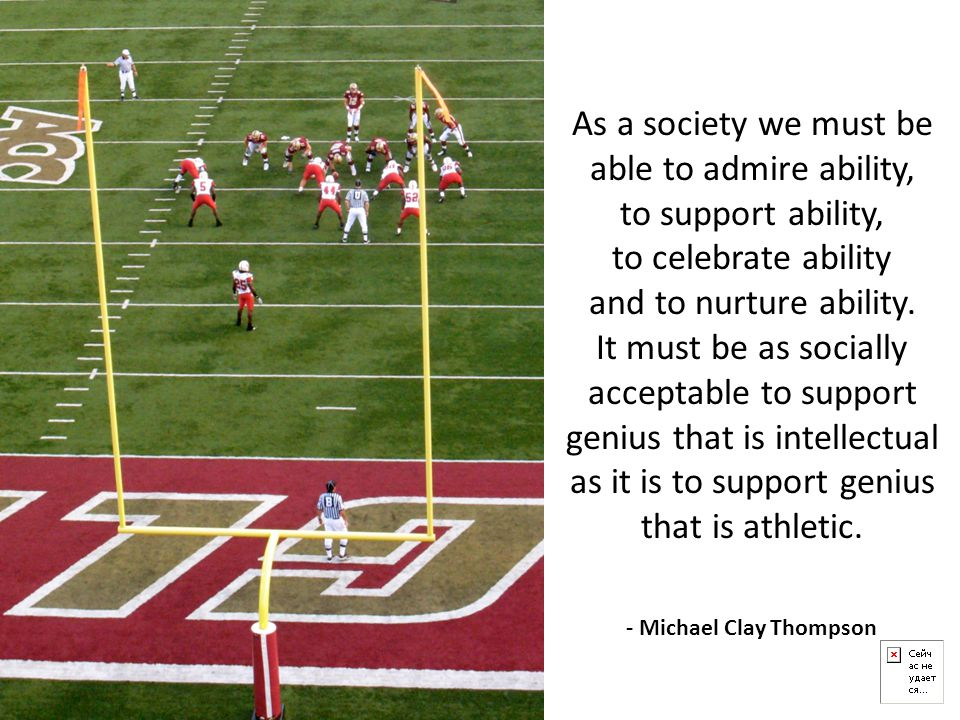 As a society we must be able to admire ability, to support ability, to celebrate ability and to nurture ability. It must be as socially acceptable to support genius that is intellectual as it is to support genius that is athletic.